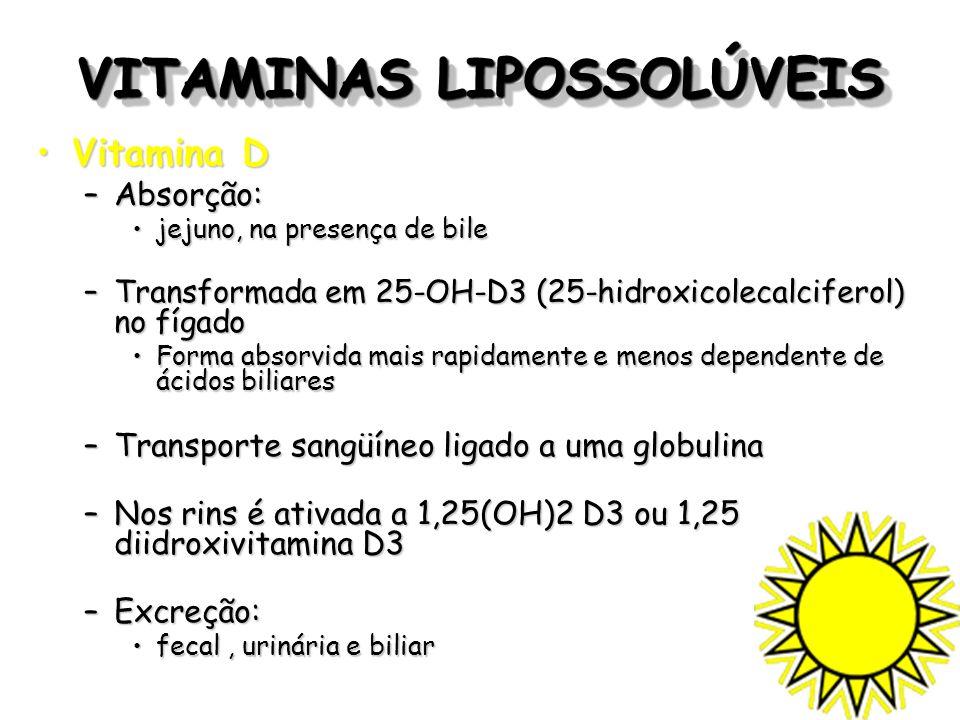 VITAMINAS LIPOSSOLÚVEIS Vitamina DVitamina D –Absorção: jejuno, na presença de bilejejuno, na presença de bile –Transformada em 25-OH-D3 (25-hidroxico