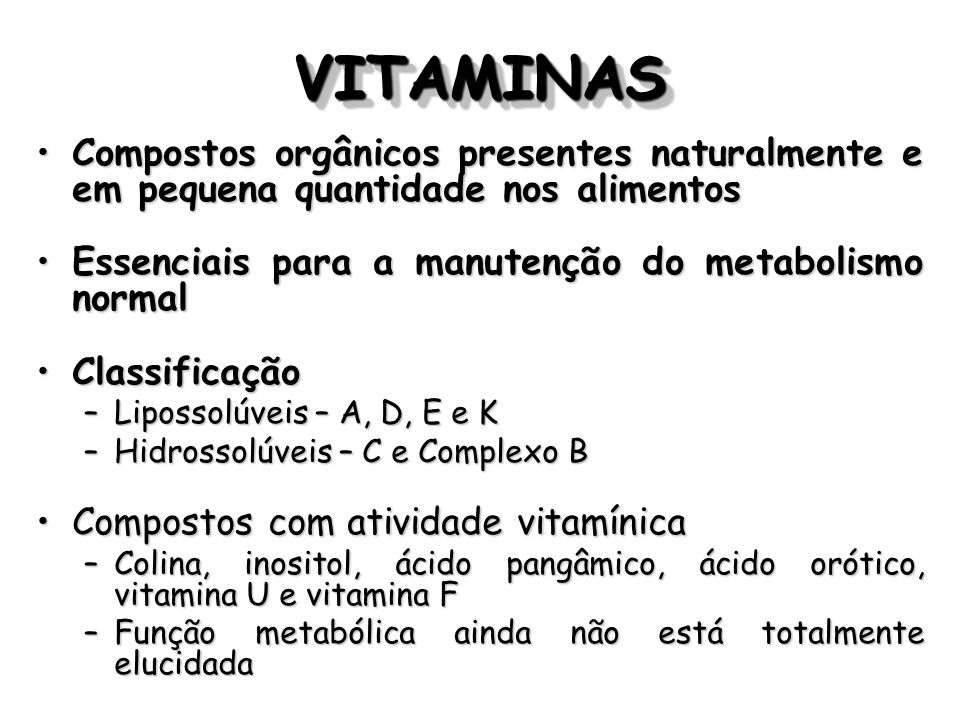 Outros fatores não confirmados como vitaminas ColinaColina –componente estrutural da fosfatidilcolina (lecitina), da membrana forfolipídica e do neurotransmissor acetilcolina –Fosfatidilcolina elemento estrutural das membranaselemento estrutural das membranas precursor para os esfingolipídeosprecursor para os esfingolipídeos promotor do transporte de lipídeospromotor do transporte de lipídeos –Acetilcolina neurotransmissorneurotransmissor componente do fator ativador de plaquetascomponente do fator ativador de plaquetas –Pode ser sintetizada no organismo a partir da etanolamina sintetizada em taxas inferiores à necessidade causandosintetizada em taxas inferiores à necessidade causando –em animais: deposição gordurosa no fígado, doença renal hemorrágica e deformações da matriz óssea orgânica