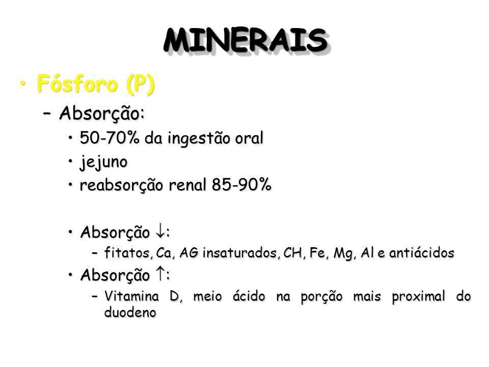 MINERAISMINERAIS Fósforo (P)Fósforo (P) –Absorção: 50-70% da ingestão oral50-70% da ingestão oral jejunojejuno reabsorção renal 85-90%reabsorção renal