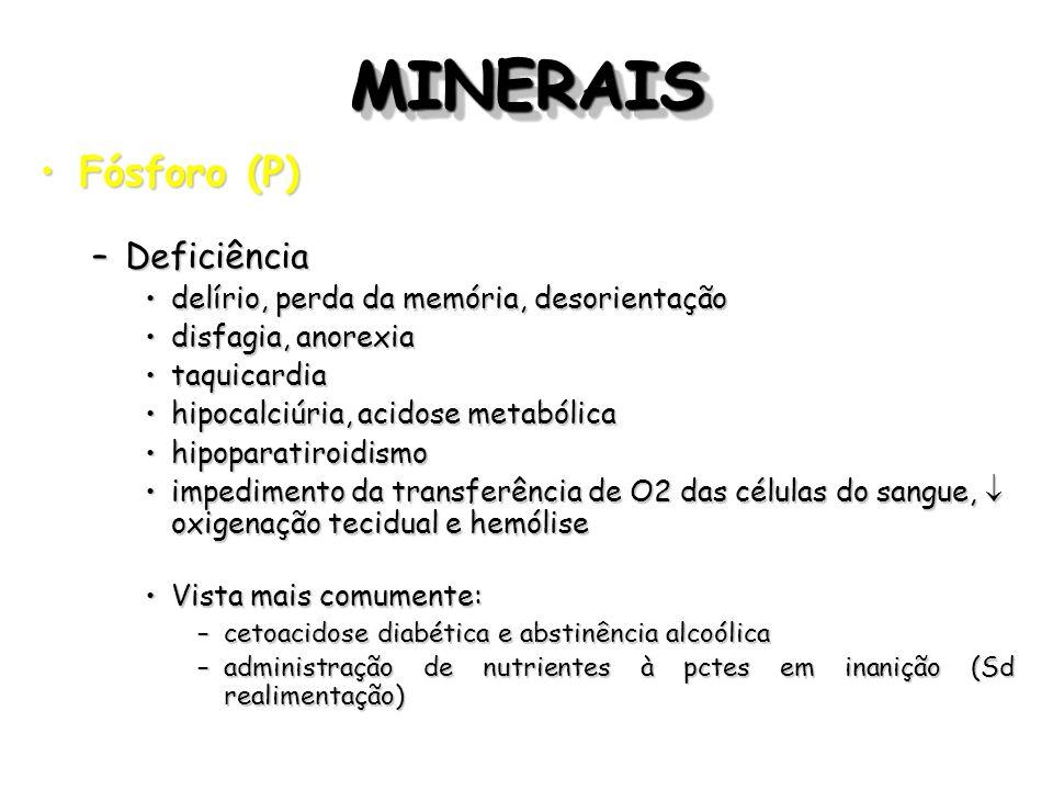 MINERAISMINERAIS Fósforo (P)Fósforo (P) –Deficiência delírio, perda da memória, desorientaçãodelírio, perda da memória, desorientação disfagia, anorex
