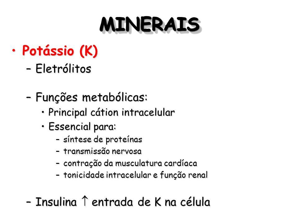 MINERAISMINERAIS Potássio (K)Potássio (K) –Eletrólitos –Funções metabólicas: Principal cátion intracelularPrincipal cátion intracelular Essencial para