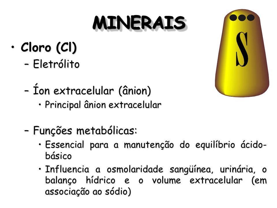 MINERAISMINERAIS Cloro (Cl)Cloro (Cl) –Eletrólito –Íon extracelular (ânion) Principal ânion extracelularPrincipal ânion extracelular –Funções metabóli