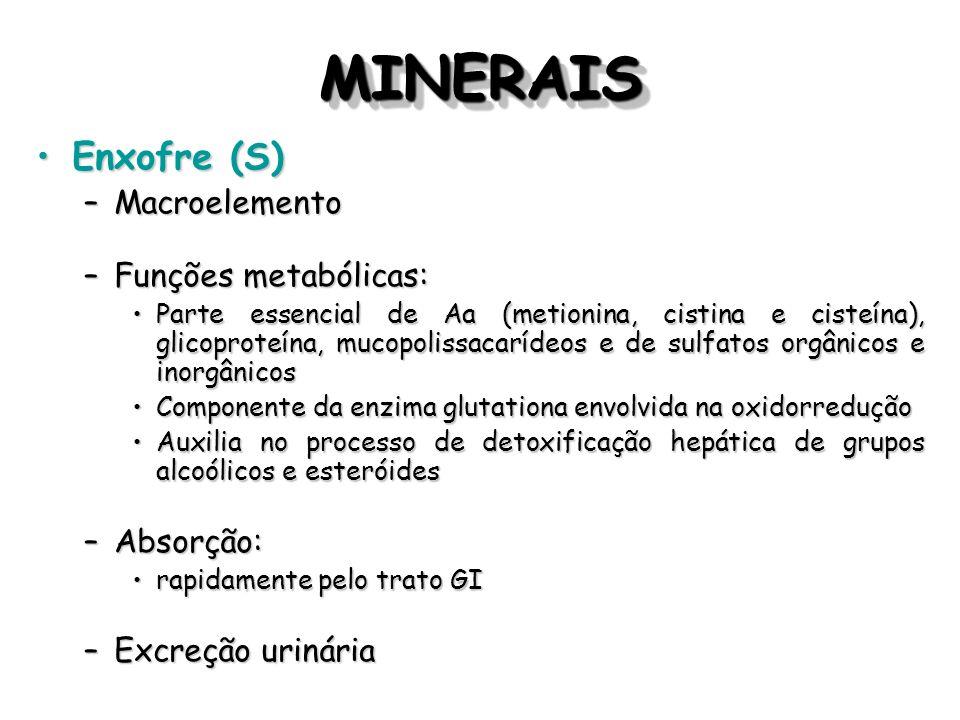MINERAISMINERAIS Enxofre (S)Enxofre (S) –Macroelemento –Funções metabólicas: Parte essencial de Aa (metionina, cistina e cisteína), glicoproteína, muc