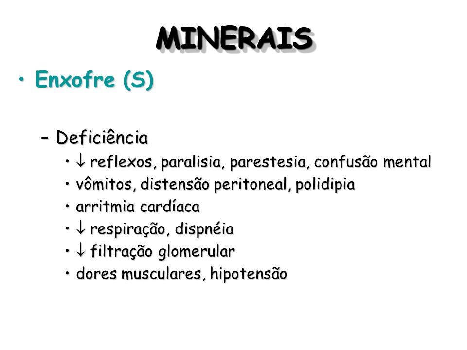 MINERAISMINERAIS Enxofre (S)Enxofre (S) –Deficiência reflexos, paralisia, parestesia, confusão mental reflexos, paralisia, parestesia, confusão mental