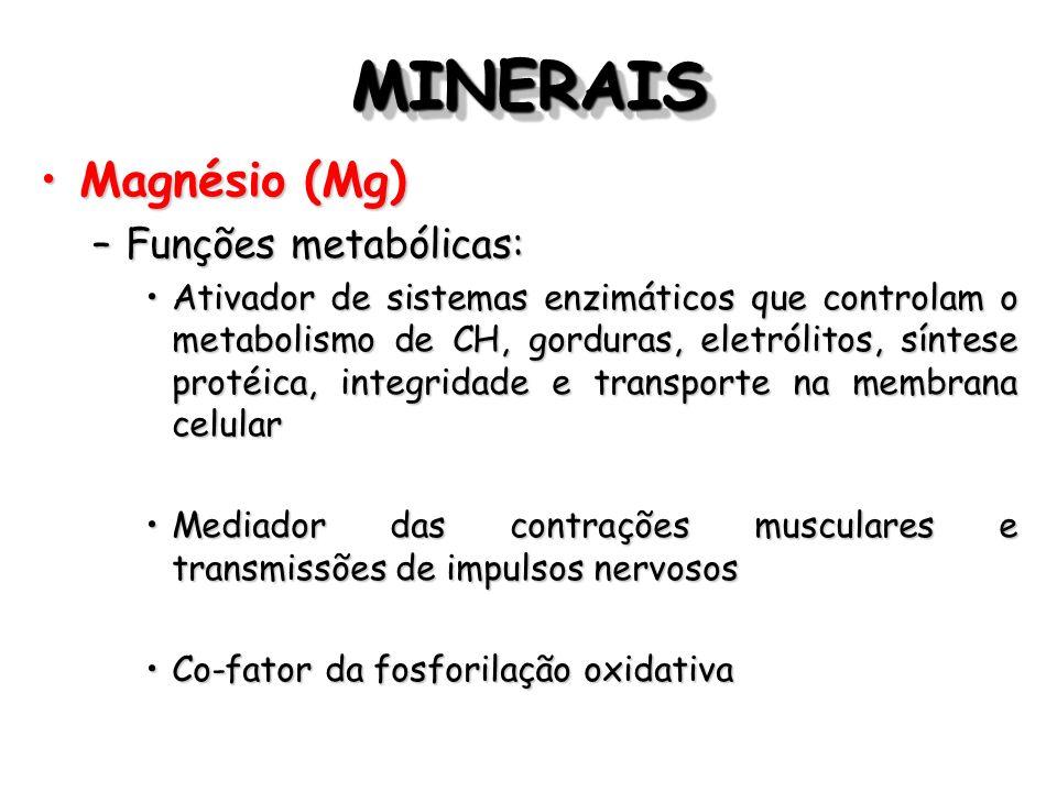 MINERAISMINERAIS Magnésio (Mg)Magnésio (Mg) –Funções metabólicas: Ativador de sistemas enzimáticos que controlam o metabolismo de CH, gorduras, eletró