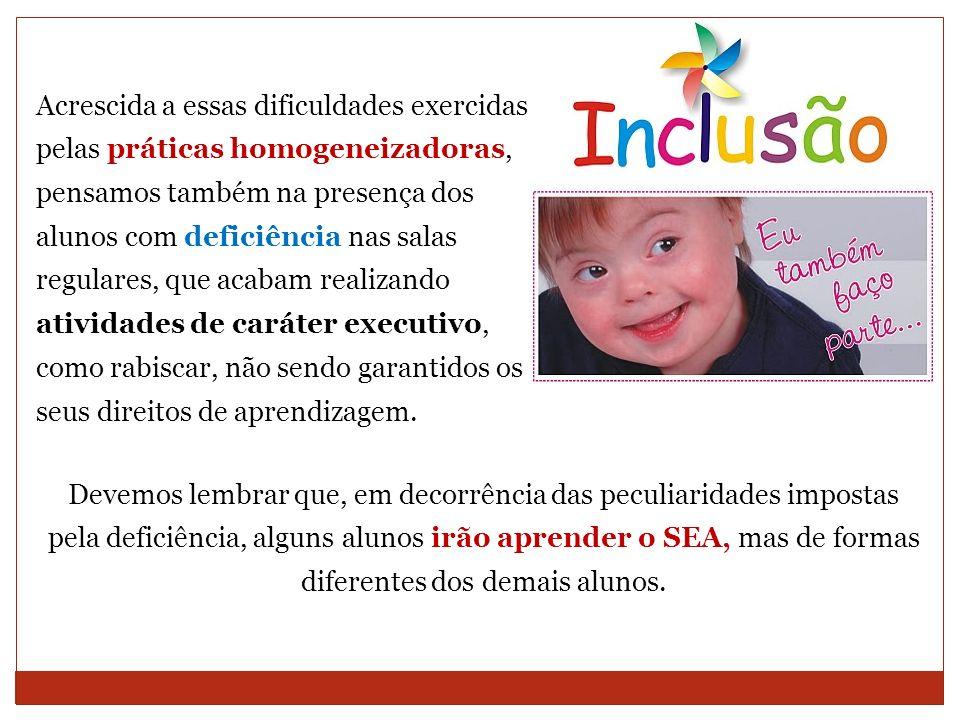 Acrescida a essas dificuldades exercidas pelas práticas homogeneizadoras, pensamos também na presença dos alunos com deficiência nas salas regulares,