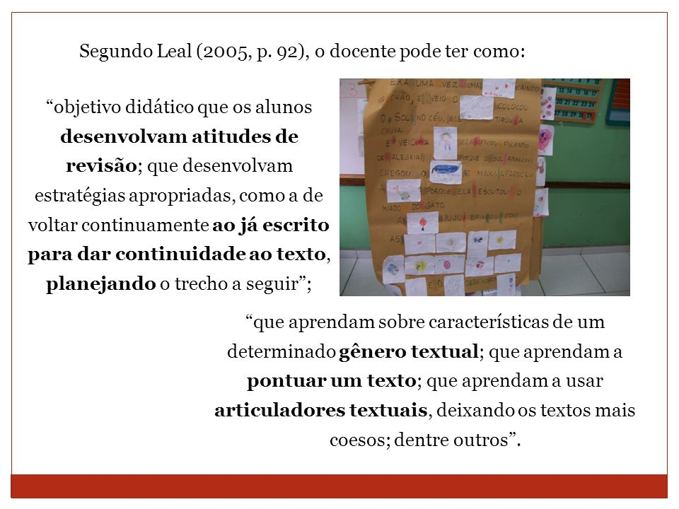 Segundo Leal (2005, p. 92), o docente pode ter como: objetivo didático que os alunos desenvolvam atitudes de revisão; que desenvolvam estratégias apro