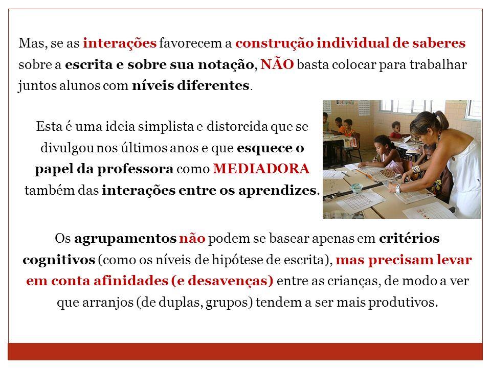 Mas, se as interações favorecem a construção individual de saberes sobre a escrita e sobre sua notação, NÃO basta colocar para trabalhar juntos alunos