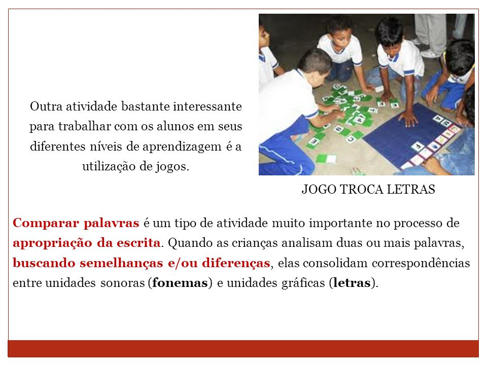 Outra atividade bastante interessante para trabalhar com os alunos em seus diferentes níveis de aprendizagem é a utilização de jogos. JOGO TROCA LETRA