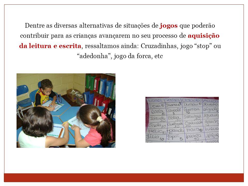 Dentre as diversas alternativas de situações de jogos que poderão contribuir para as crianças avançarem no seu processo de aquisição da leitura e escr