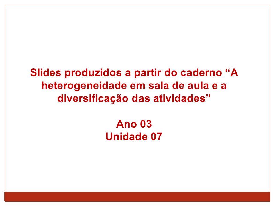 Slides produzidos a partir do caderno A heterogeneidade em sala de aula e a diversificação das atividades Ano 03 Unidade 07