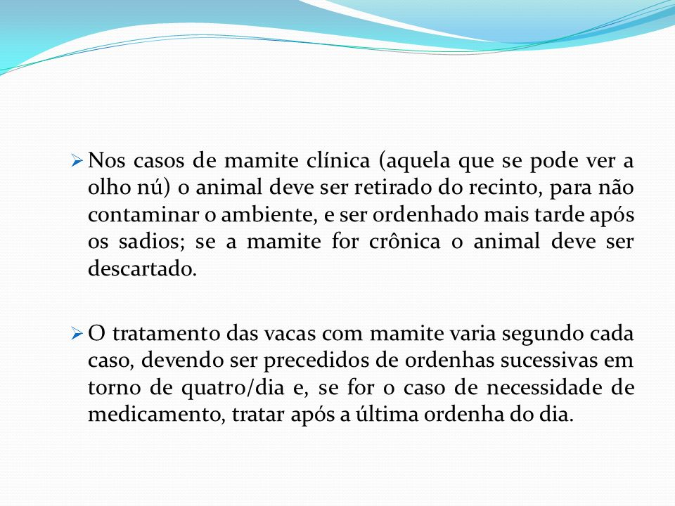 Nos casos de mamite clínica (aquela que se pode ver a olho nú) o animal deve ser retirado do recinto, para não contaminar o ambiente, e ser ordenhado