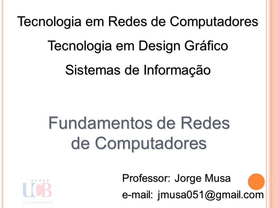 Professor: Jorge Musa e-mail: jmusa051@gmail.com Tecnologia em Redes de Computadores Tecnologia em Design Gráfico Sistemas de Informação Fundamentos d