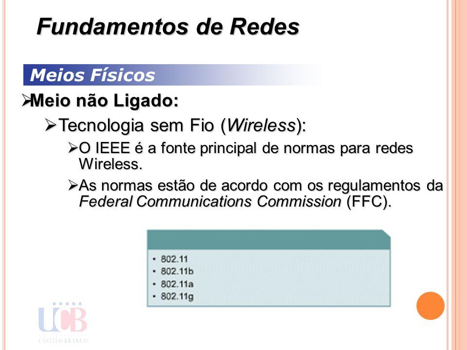 Meios Físicos Meio não Ligado: Meio não Ligado: Tecnologia sem Fio (Wireless): Tecnologia sem Fio (Wireless): O IEEE é a fonte principal de normas par