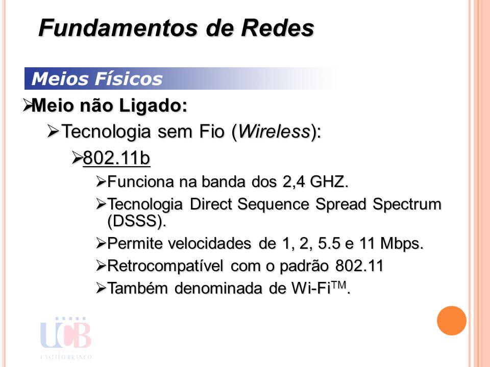 Meios Físicos Meio não Ligado: Meio não Ligado: Tecnologia sem Fio (Wireless): Tecnologia sem Fio (Wireless): 802.11b 802.11b Funciona na banda dos 2,