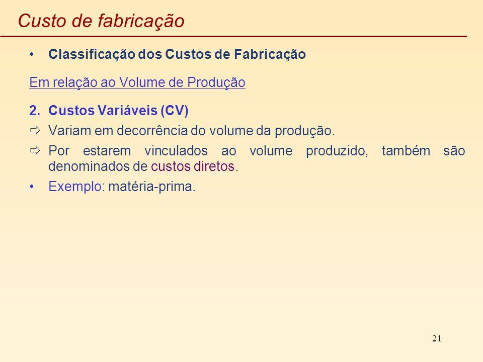 21 Custo de fabricação Classificação dos Custos de Fabricação Em relação ao Volume de Produção 2.Custos Variáveis (CV) Variam em decorrência do volume