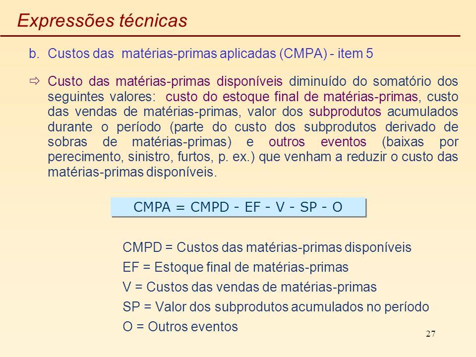 27 Expressões técnicas b.Custos das matérias-primas aplicadas (CMPA) - item 5 Custo das matérias-primas disponíveis diminuído do somatório dos seguint
