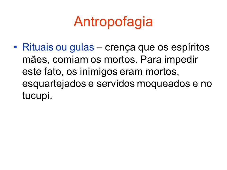 Antropofagia Rituais ou gulas – crença que os espíritos mães, comiam os mortos.