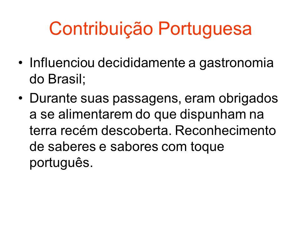 Contribuição Portuguesa Influenciou decididamente a gastronomia do Brasil; Durante suas passagens, eram obrigados a se alimentarem do que dispunham na terra recém descoberta.