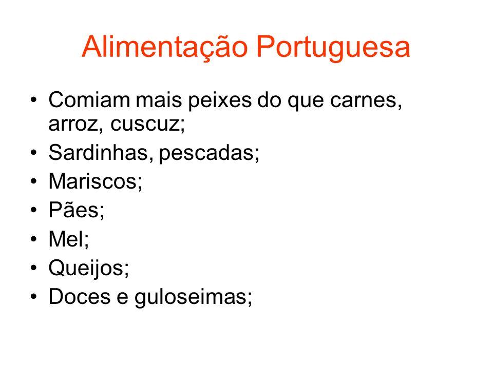Alimentação Portuguesa Comiam mais peixes do que carnes, arroz, cuscuz; Sardinhas, pescadas; Mariscos; Pães; Mel; Queijos; Doces e guloseimas;