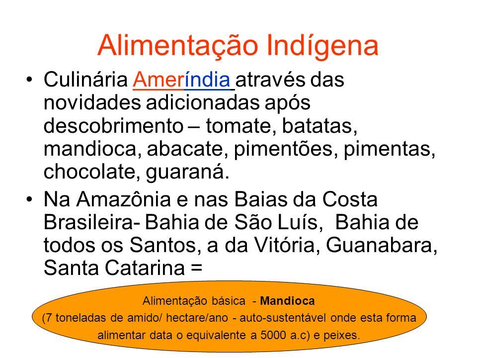 Alimentação Indígena A agricultura da mandioca, tem uns 10 mil anos de especialização e tecnologia por ser VENENOSA (presença de ácido cianídrico), e durante este tempo, desenvolveu centenas de variedades –as doces, não venenosas, macaxeiras (Norte do estado), aipim (Rio de Janeiro).