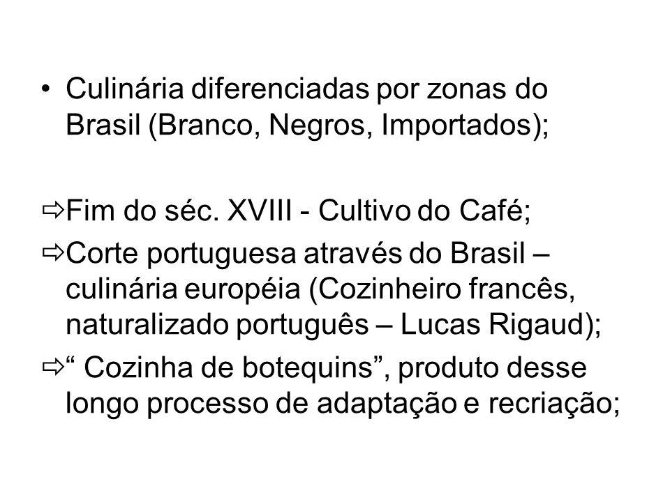 Culinária diferenciadas por zonas do Brasil (Branco, Negros, Importados); Fim do séc. XVIII - Cultivo do Café; Corte portuguesa através do Brasil – cu