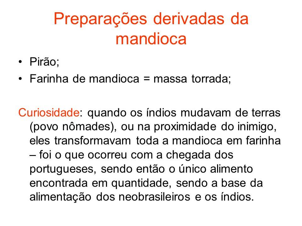 Preparações derivadas da mandioca Pirão; Farinha de mandioca = massa torrada; Curiosidade: quando os índios mudavam de terras (povo nômades), ou na pr