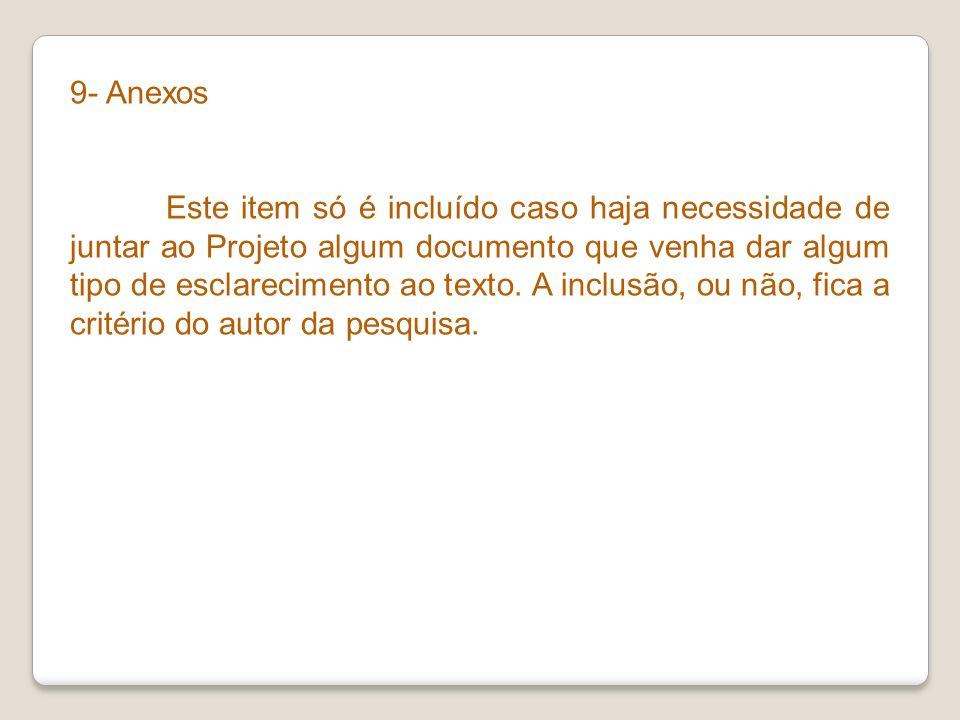 9- Anexos Este item só é incluído caso haja necessidade de juntar ao Projeto algum documento que venha dar algum tipo de esclarecimento ao texto. A in