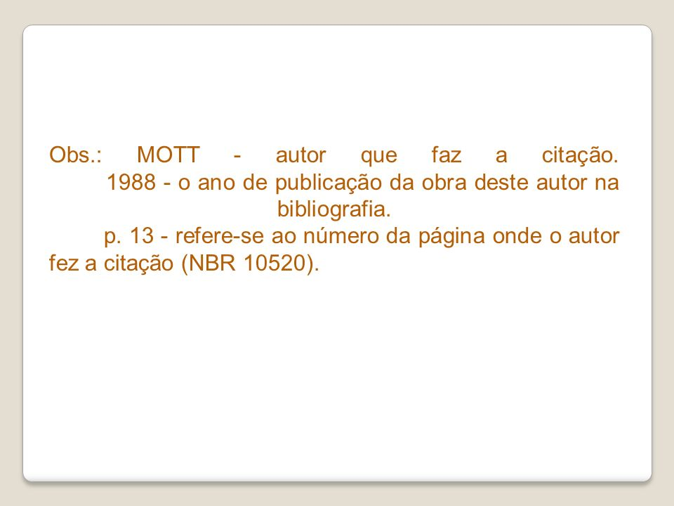 Obs.: MOTT - autor que faz a citação. 1988 - o ano de publicação da obra deste autor na bibliografia. p. 13 - refere-se ao número da página onde o aut