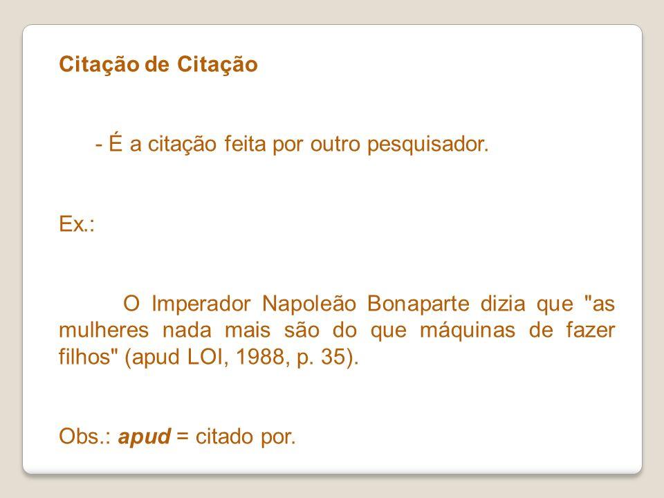 Citação de Citação - É a citação feita por outro pesquisador. Ex.: O Imperador Napoleão Bonaparte dizia que