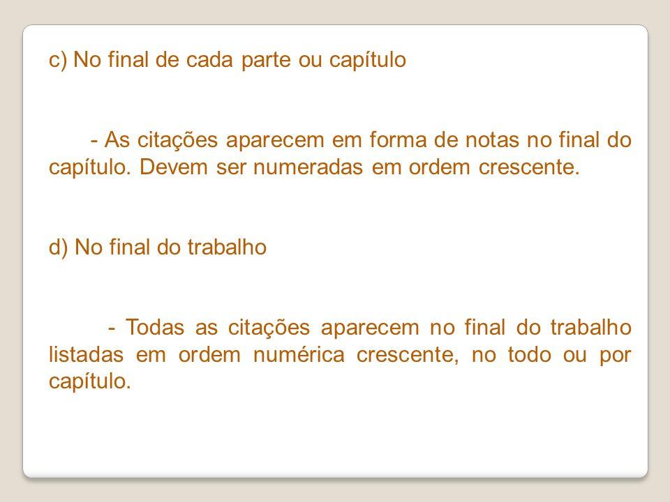 c) No final de cada parte ou capítulo - As citações aparecem em forma de notas no final do capítulo. Devem ser numeradas em ordem crescente. d) No fin