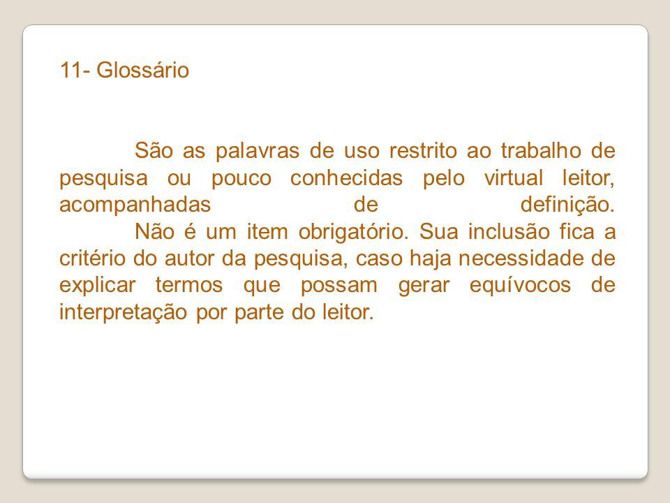 11- Glossário São as palavras de uso restrito ao trabalho de pesquisa ou pouco conhecidas pelo virtual leitor, acompanhadas de definição. Não é um ite