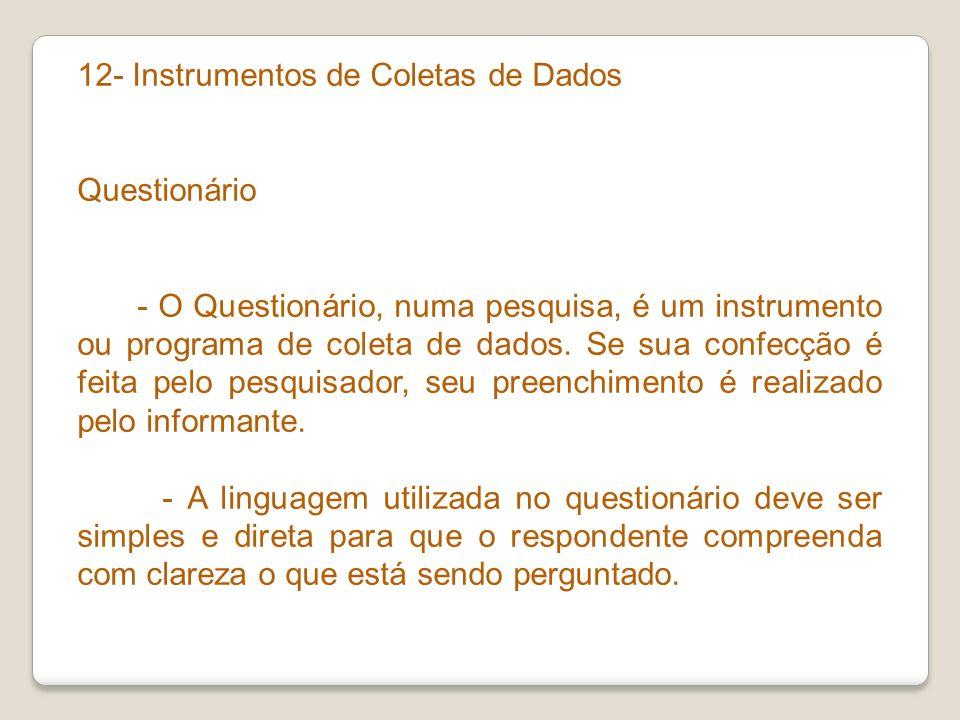 12- Instrumentos de Coletas de Dados Questionário - O Questionário, numa pesquisa, é um instrumento ou programa de coleta de dados. Se sua confecção é