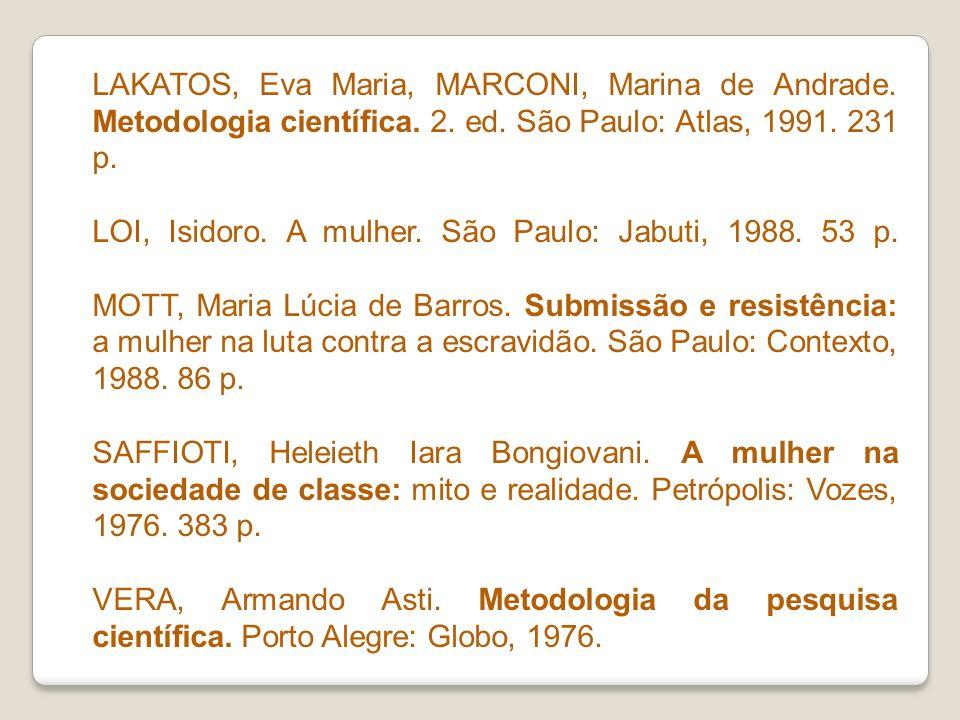 LAKATOS, Eva Maria, MARCONI, Marina de Andrade. Metodologia científica. 2. ed. São Paulo: Atlas, 1991. 231 p. LOI, Isidoro. A mulher. São Paulo: Jabut