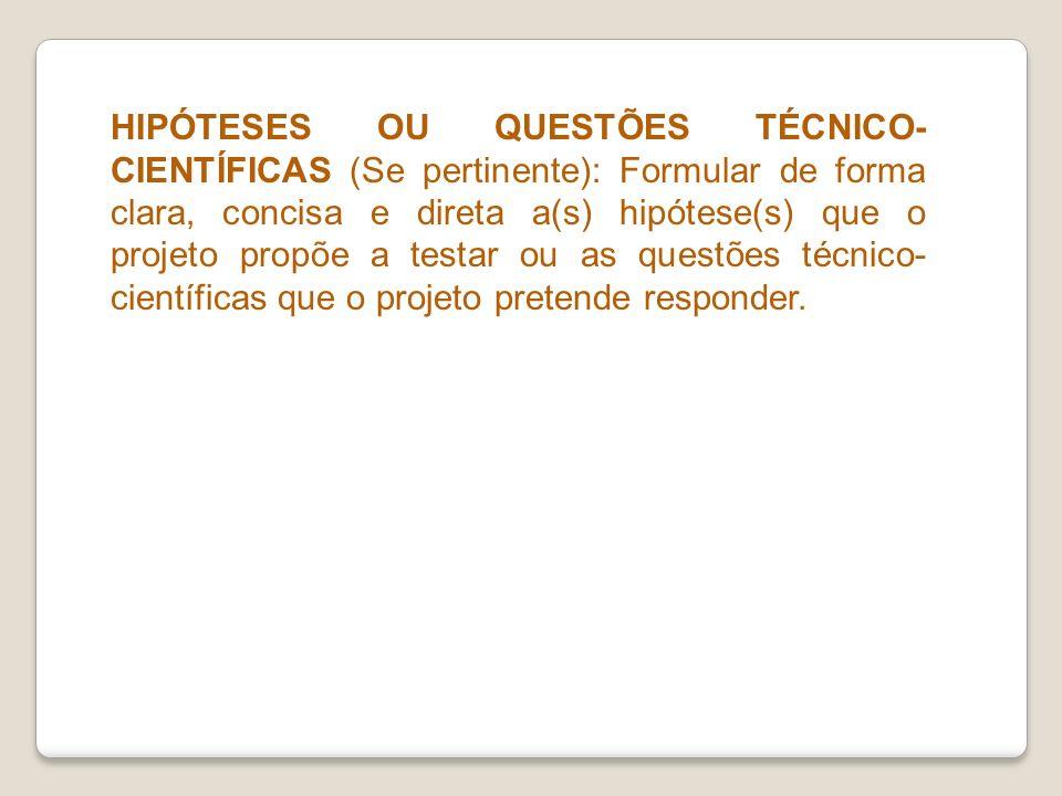 HIPÓTESES OU QUESTÕES TÉCNICO- CIENTÍFICAS (Se pertinente): Formular de forma clara, concisa e direta a(s) hipótese(s) que o projeto propõe a testar o