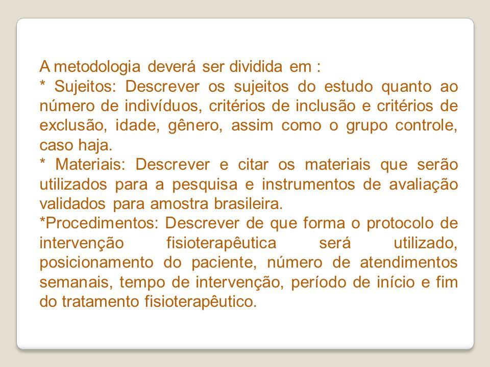 A metodologia deverá ser dividida em : * Sujeitos: Descrever os sujeitos do estudo quanto ao número de indivíduos, critérios de inclusão e critérios d