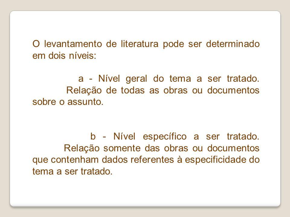 O levantamento de literatura pode ser determinado em dois níveis: a - Nível geral do tema a ser tratado. Relação de todas as obras ou documentos sobre