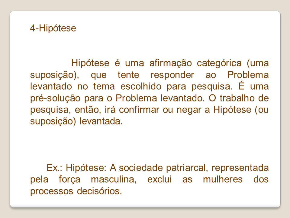 4-Hipótese Hipótese é uma afirmação categórica (uma suposição), que tente responder ao Problema levantado no tema escolhido para pesquisa. É uma pré-s