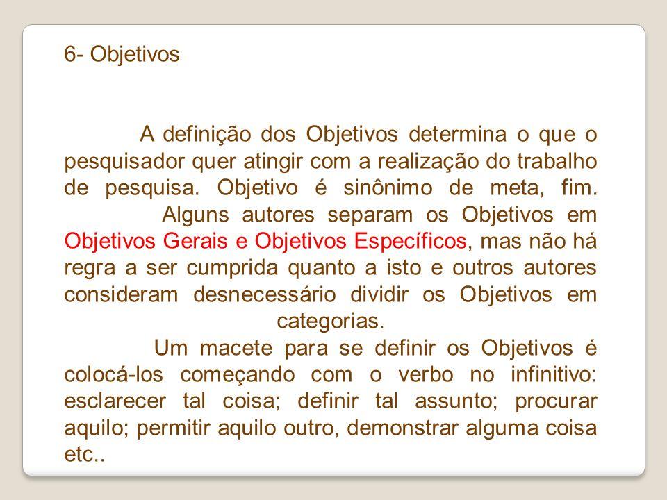 6- Objetivos A definição dos Objetivos determina o que o pesquisador quer atingir com a realização do trabalho de pesquisa. Objetivo é sinônimo de met