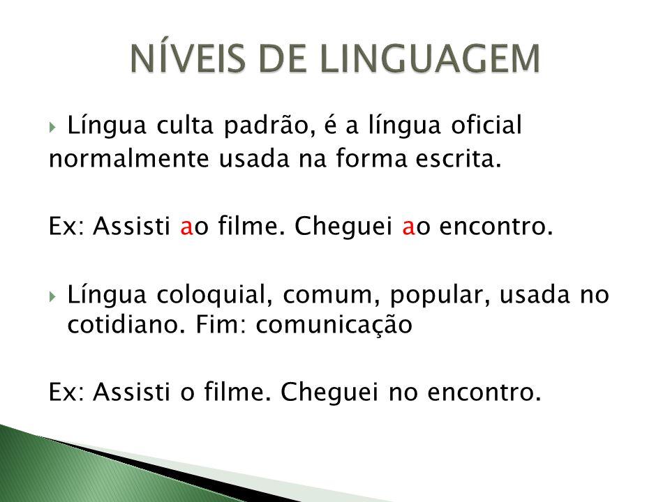 Língua culta padrão, é a língua oficial normalmente usada na forma escrita. Ex: Assisti ao filme. Cheguei ao encontro. Língua coloquial, comum, popula