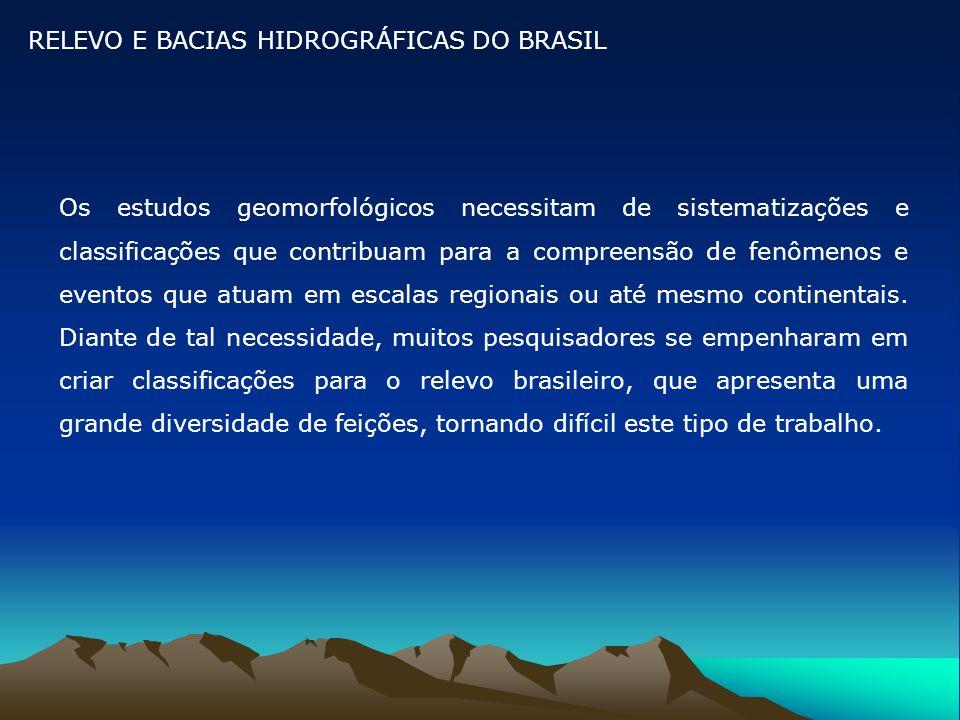 RELEVO E BACIAS HIDROGRÁFICAS DO BRASIL Os estudos geomorfológicos necessitam de sistematizações e classificações que contribuam para a compreensão de