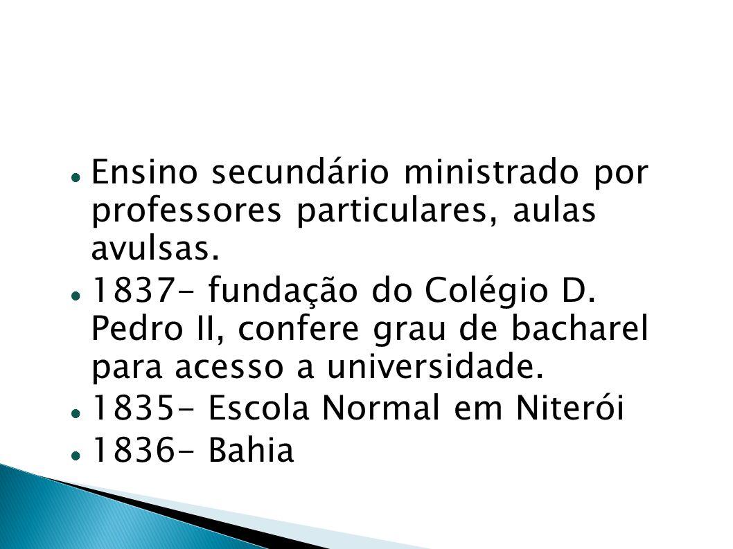 Ensino secundário ministrado por professores particulares, aulas avulsas. 1837- fundação do Colégio D. Pedro II, confere grau de bacharel para acesso