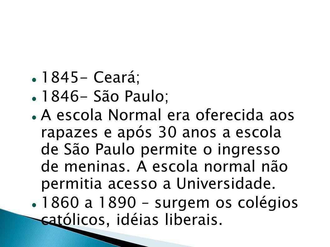 1845- Ceará; 1846- São Paulo; A escola Normal era oferecida aos rapazes e após 30 anos a escola de São Paulo permite o ingresso de meninas. A escola n