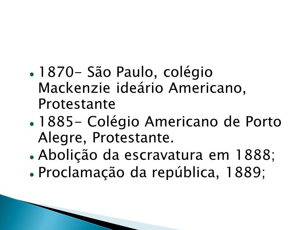 1870- São Paulo, colégio Mackenzie ideário Americano, Protestante 1885- Colégio Americano de Porto Alegre, Protestante. Abolição da escravatura em 188