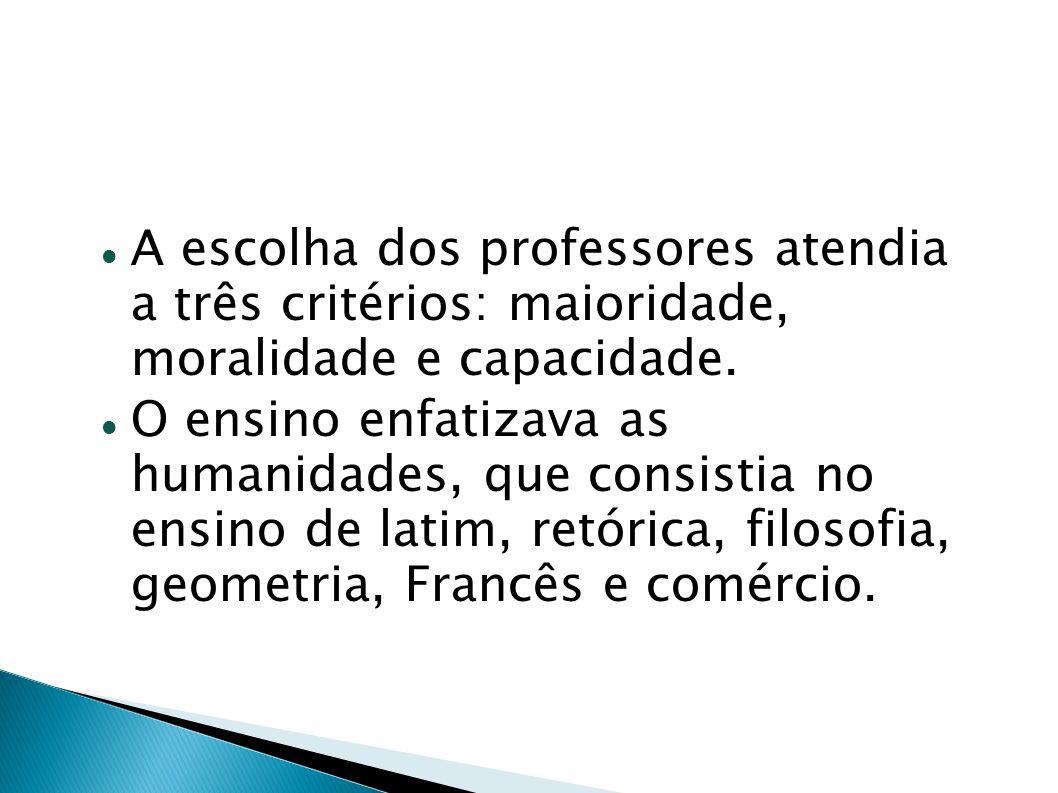 A escolha dos professores atendia a três critérios: maioridade, moralidade e capacidade. O ensino enfatizava as humanidades, que consistia no ensino d