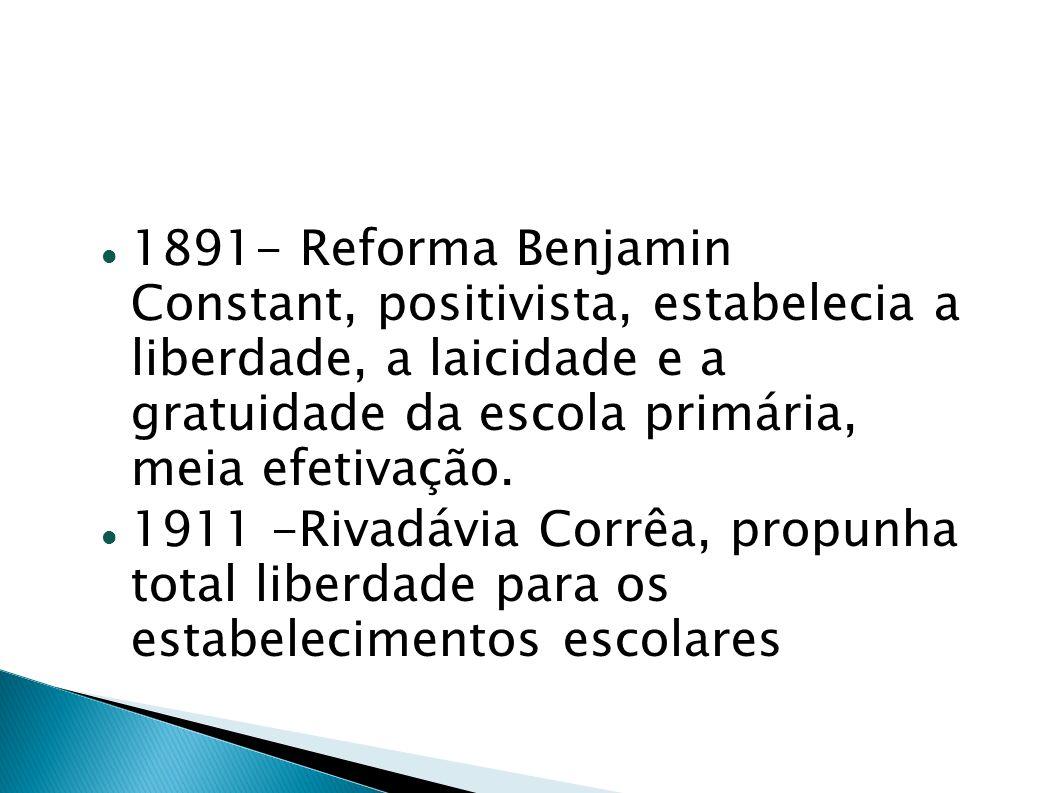 1891- Reforma Benjamin Constant, positivista, estabelecia a liberdade, a laicidade e a gratuidade da escola primária, meia efetivação. 1911 -Rivadávia