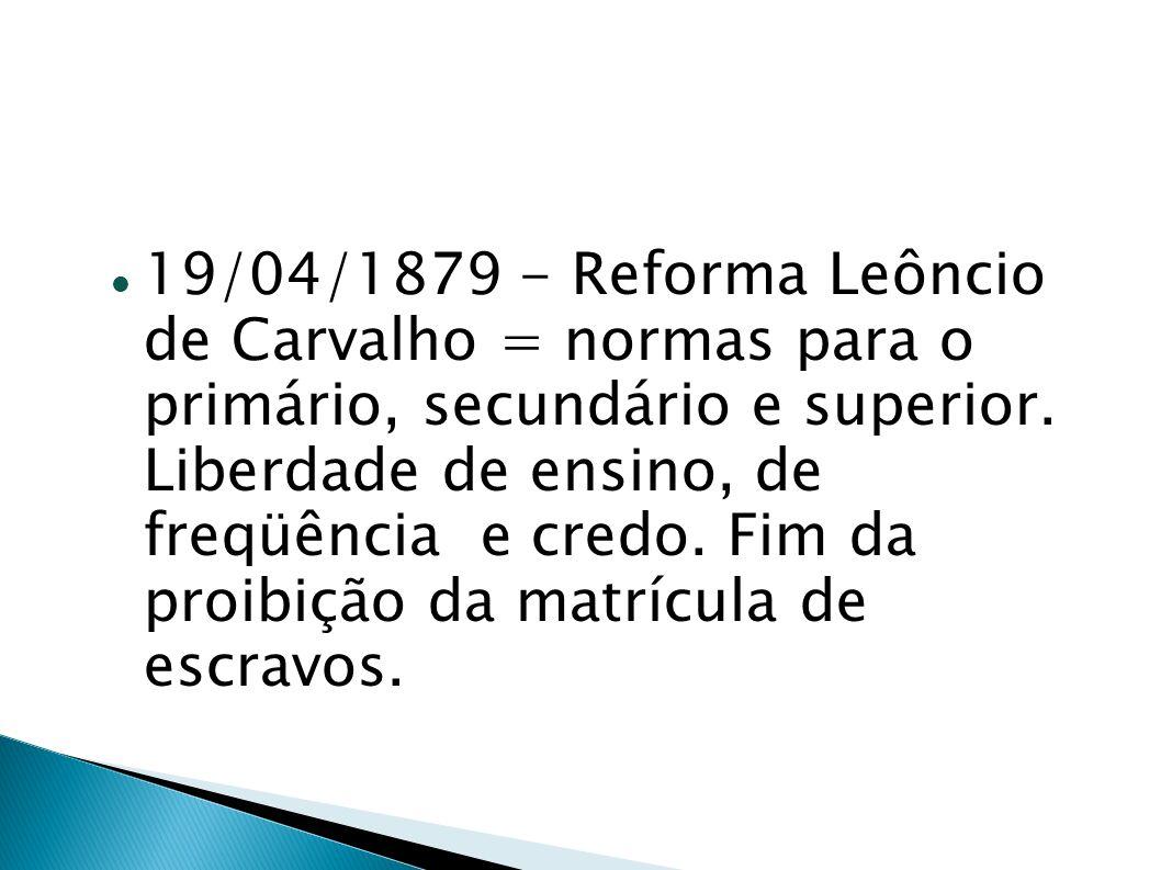 19/04/1879 - Reforma Leôncio de Carvalho = normas para o primário, secundário e superior. Liberdade de ensino, de freqüência e credo. Fim da proibição