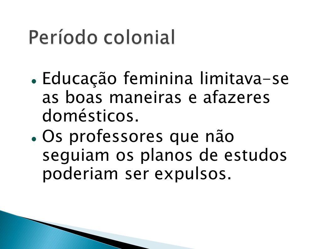 Educação feminina limitava-se as boas maneiras e afazeres domésticos. Os professores que não seguiam os planos de estudos poderiam ser expulsos.