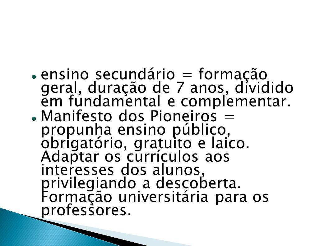 ensino secundário = formação geral, duração de 7 anos, dividido em fundamental e complementar. Manifesto dos Pioneiros = propunha ensino público, obri