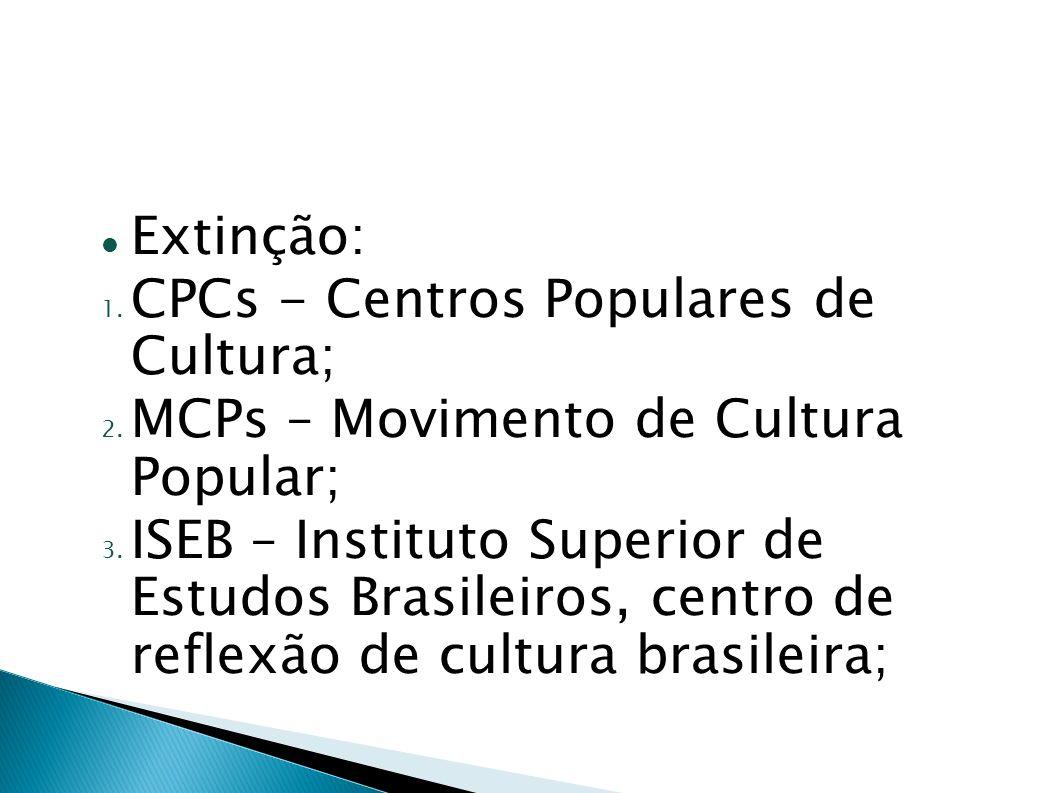 Extinção: 1. CPCs - Centros Populares de Cultura; 2. MCPs – Movimento de Cultura Popular; 3. ISEB – Instituto Superior de Estudos Brasileiros, centro